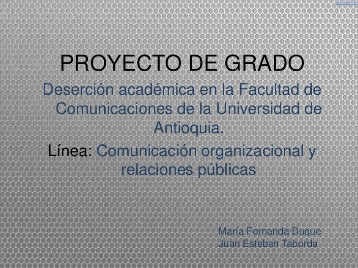 PROYECTO DE GRADODeserción académica en la Facultad de Comunicaciones de la Universidad de               Antioquia.Línea: ...