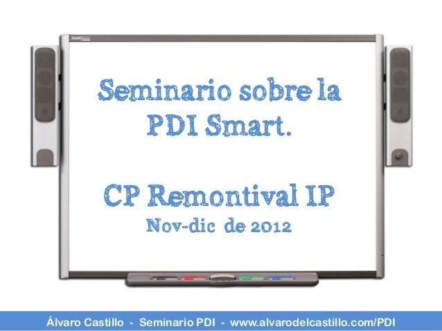 Seminario sobre la            PDI Smart.          CP Remontival IP                 Nov-dic de 2012Álvaro Castillo - Semina...