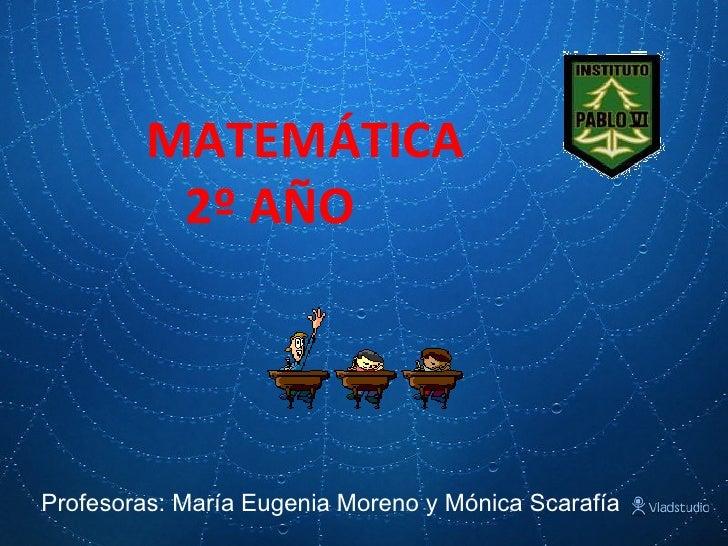 MATEMÁTICA   2º AÑO Profesoras: María Eugenia Moreno y Mónica Scarafía