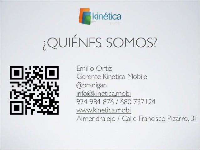 ¿QUIÉNES SOMOS?    Emilio Ortiz    Gerente Kinetica Mobile    @branigan    info@kinetica.mobi    924 984 876 / 680 737124 ...