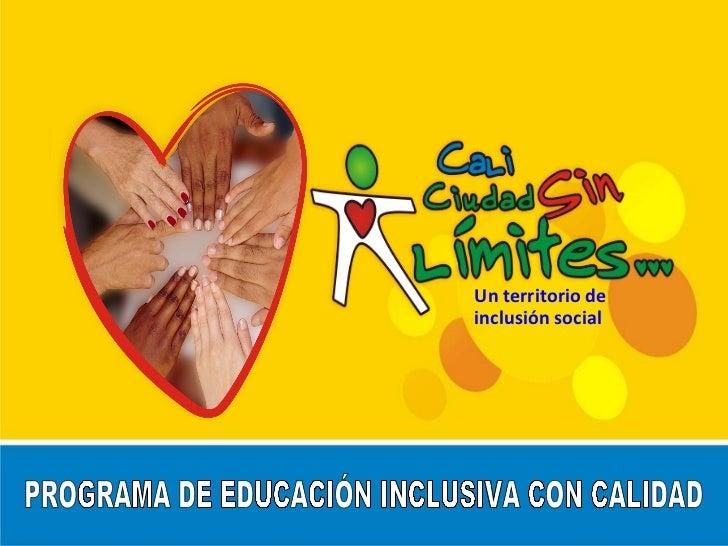 Un territorio de inclusión social PROGRAMA DE EDUCACIÓN INCLUSIVA CON CALIDAD
