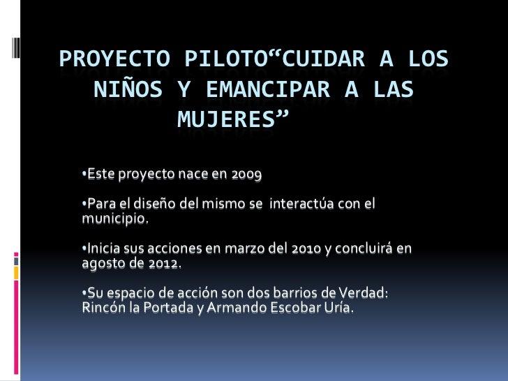 """PROYECTO PILOTO""""CUIDAR A LOS  NIÑOS Y EMANCIPAR A LAS         MUJERES"""" •Este proyecto nace en 2009 •Para el diseño del mis..."""