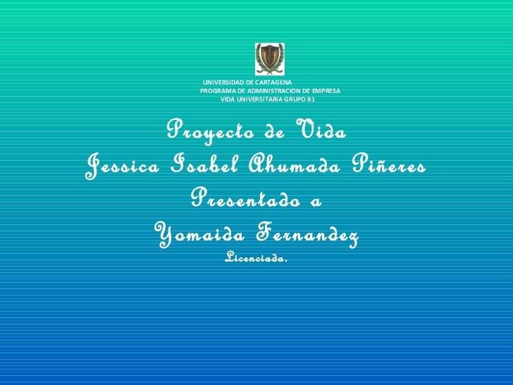 Proyecto de Vida Jessica Isabel Ahumada Piñeres Presentado a Yomaida Fernandez Licenciada. UNIVERSIDAD DE CARTAGENA  PROGR...