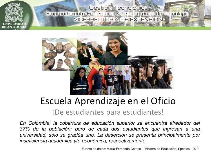 Escuela Aprendizaje en el Oficio             ¡De estudiantes para estudiantes!En Colombia, la cobertura de educación super...