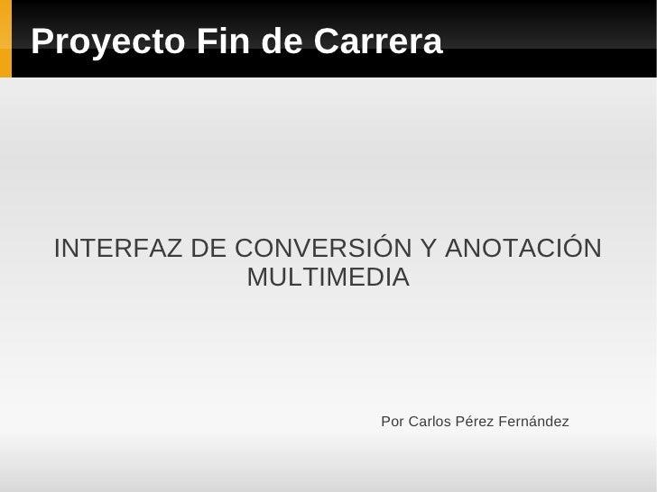 Proyecto Fin de Carrera INTERFAZ DE CONVERSIÓN Y ANOTACIÓN              MULTIMEDIA                     Por Carlos Pérez Fe...