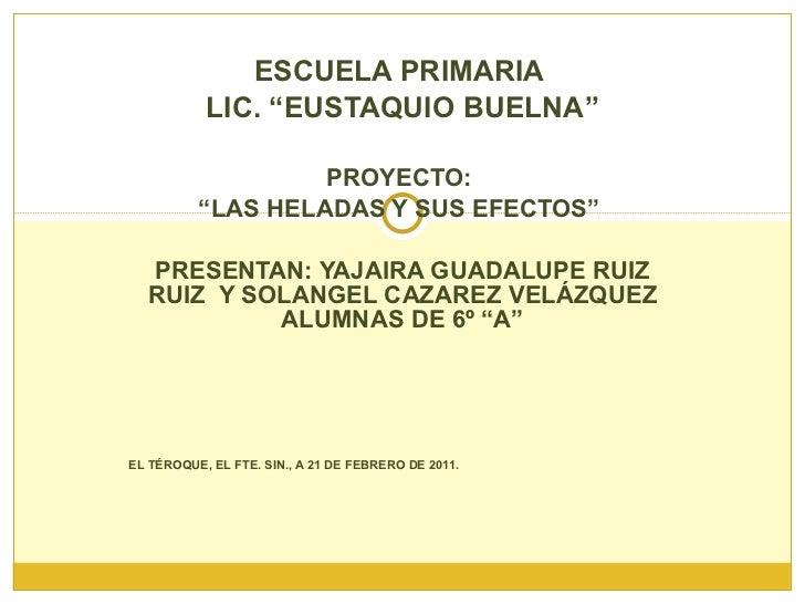 """ESCUELA PRIMARIA  LIC. """"EUSTAQUIO BUELNA"""" PROYECTO:  """" LAS HELADAS Y SUS EFECTOS""""  PRESENTAN: YAJAIRA GUADALUPE RUIZ RUIZ ..."""