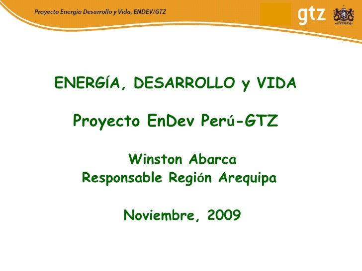 ENERG Í A, DESARROLLO y VIDA Proyecto EnDev Per ú -GTZ Winston Abarca Responsable Regi ó n Arequipa  Noviembre, 2009