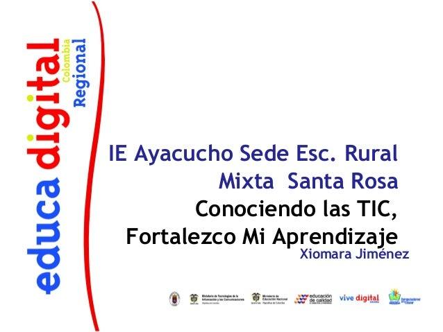 IE Ayacucho Sede Esc. Rural           Mixta Santa Rosa         Conociendo las TIC,  Fortalezco Mi Aprendizaje             ...