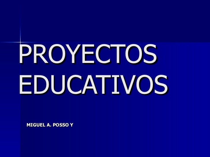 PROYECTOS EDUCATIVOS MIGUEL A. POSSO Y