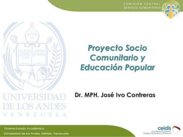 Proyecto Socio   Comunitario y Educación PopularDr. MPH. José Ivo Contreras
