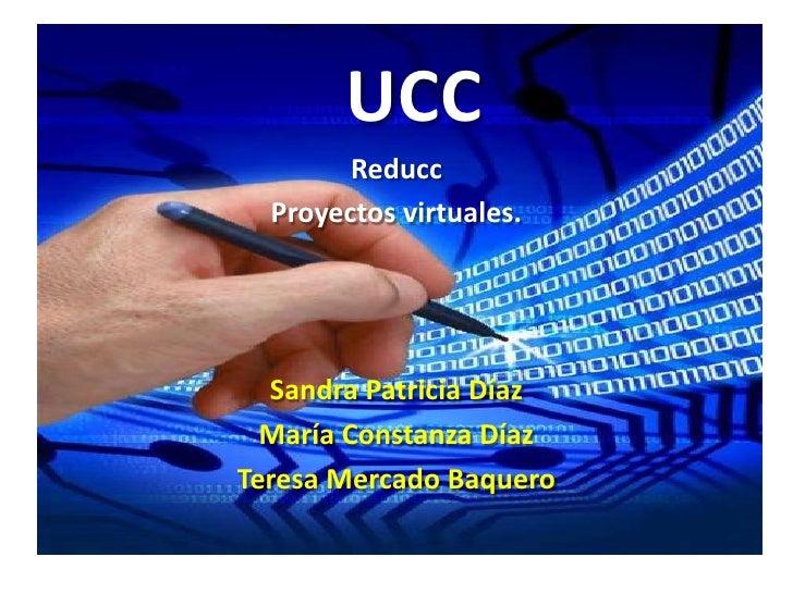 UCC<br />Reducc<br />Proyectos virtuales.<br />Sandra Patricia Díaz<br />María Constanza Díaz<br />Teresa Mercado Baquero...