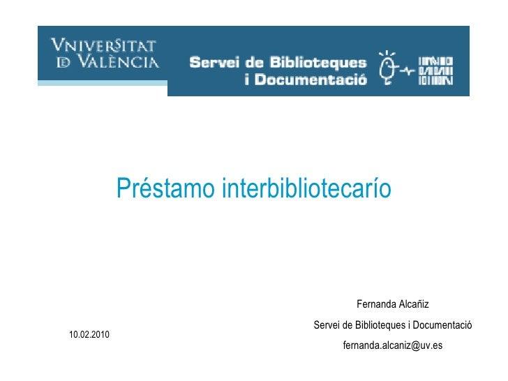 Fernanda Alcañiz Servei de Biblioteques i Documentació [email_address] Préstamo Interbibliotecario 10.02.2010