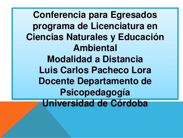 Conferencia para Egresados programa de Licenciatura en Ciencias Naturales y Educación Ambiental Modalidad a Distancia Luis...
