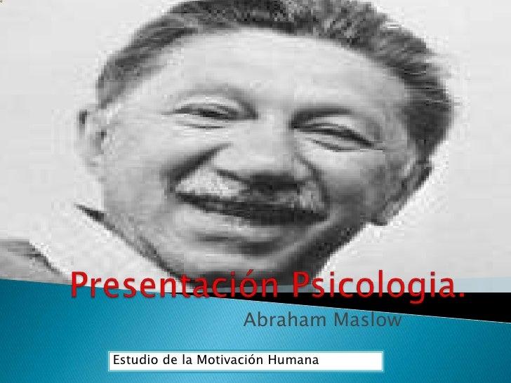 Presentación Psicologia.<br />Abraham Maslow<br />Estudio de la Motivación Humana<br />