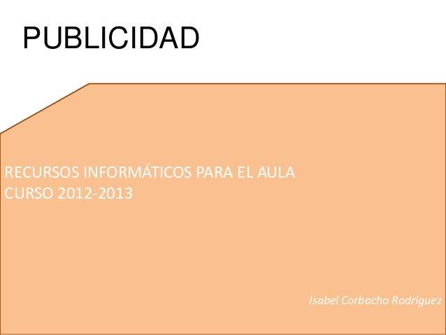 RECURSOS INFORMÁTICOS PARA EL AULACURSO 2012-2013Isabel Corbacho RodríguezPUBLICIDAD