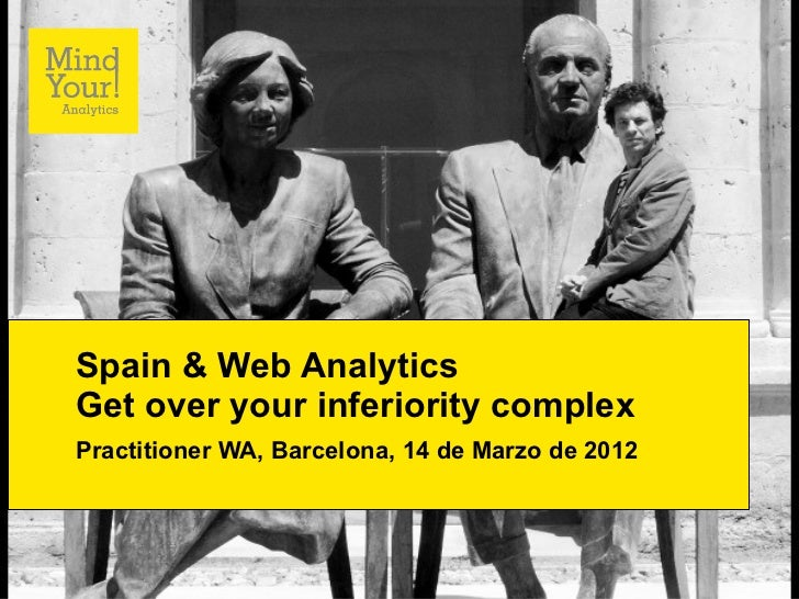 Spain & Web AnalyticsGet over your inferiority complexPractitioner WA, Barcelona, 14 de Marzo de 2012