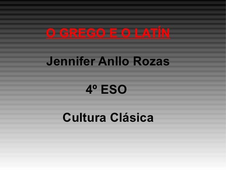 O GREGO E O LATÍN Jennifer Anllo Rozas 4º ESO  Cultura Clásica