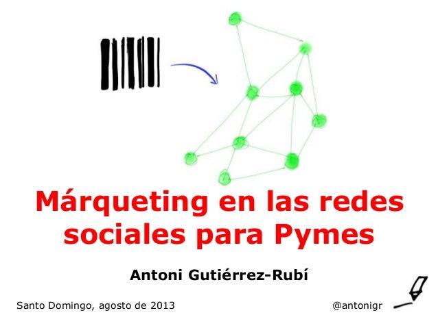 Márqueting en las redes sociales para Pymes Antoni Gutiérrez-Rubí Santo Domingo, agosto de 2013  @antonigr