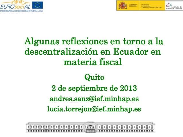 Algunas reflexiones en torno a la descentralización en Ecuador en materia fiscal Quito 2 de septiembre de 2013 andres.sanz...