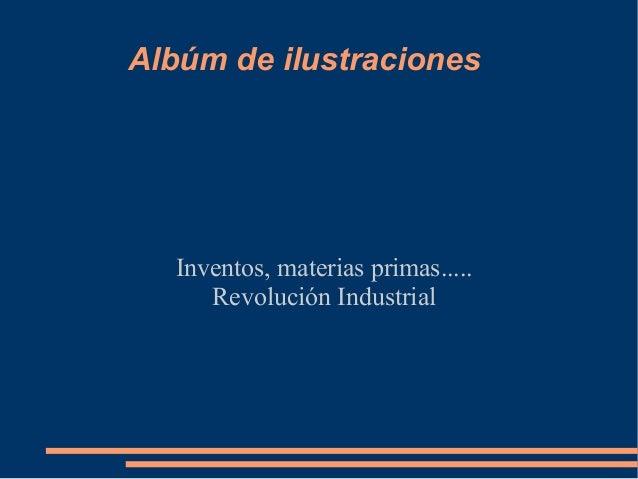 Albúm de ilustraciones  Inventos, materias primas.....     Revolución Industrial
