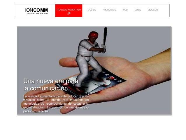 :Ppeople will love your brand IONCOMM REALIDAD AUMENTADA QUÉ ES PRODUCTOS WEB MÓVIL QUIOSCO Una nueva era para la comunica...
