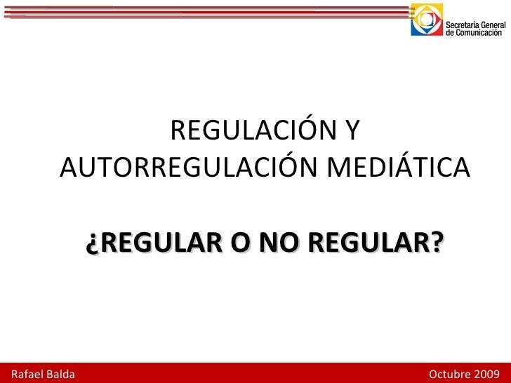REGULACIÓN Y AUTORREGULACIÓN MEDIÁTICA ¿REGULAR O NO REGULAR? Rafael Balda  Octubre 2009