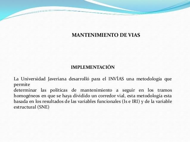 IMPLEMENTACIÓNLa Universidad Javeriana desarrolló para el INVÍAS una metodología quepermitedeterminar las políticas de man...