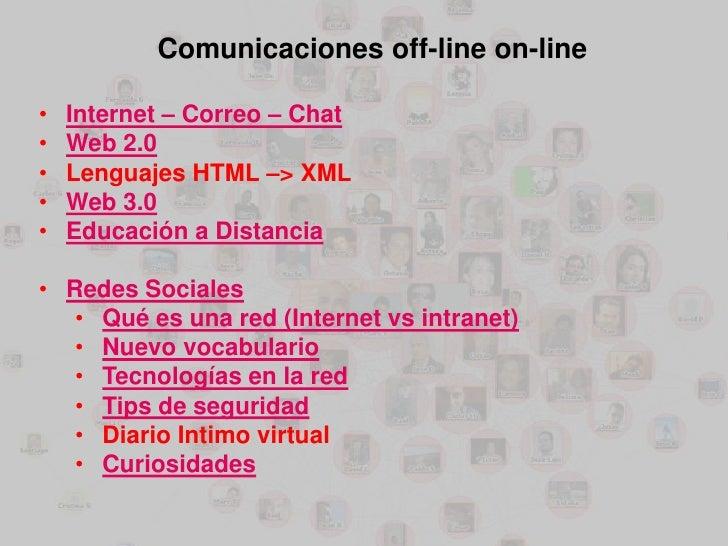 Comunicaciones off-line on-line•   Internet – Correo – Chat•   Web 2.0•   Lenguajes HTML –> XML•   Web 3.0•   Educación a ...