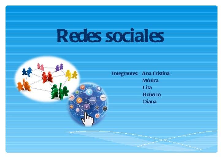 Redes sociales Integrantes:  Ana Cristina Mónica Lita Roberto Diana