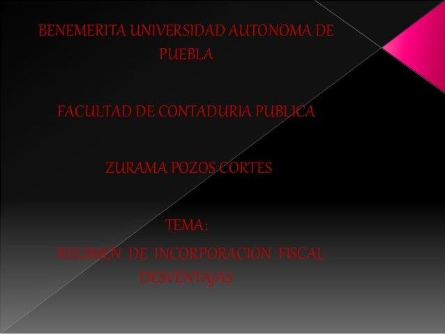 BENEMERITA UNIVERSIDAD AUTONOMA DE  PUEBLA  FACULTAD DE CONTADURIA PUBLICA  ZURAMA POZOS CORTES  TEMA:  REGIMEN DE INCORPO...