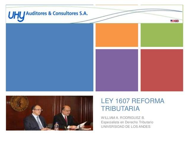 + LEY 1607 REFORMA TRIBUTARIA WILLIAM A. RODRIGUEZ B. Especialista en Derecho Tributario UNIVERSIDAD DE LOS ANDES