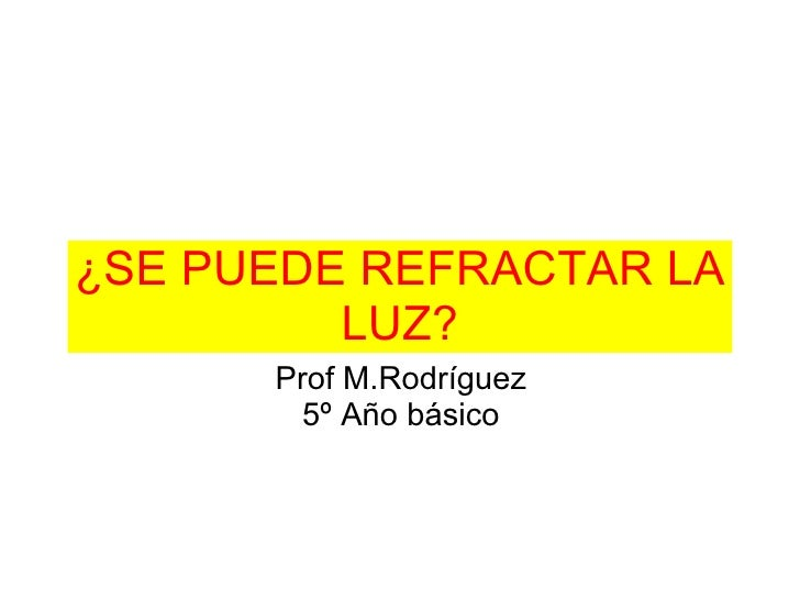 ¿SE PUEDE REFRACTAR LA LUZ? Prof M.Rodríguez 5º Año básico