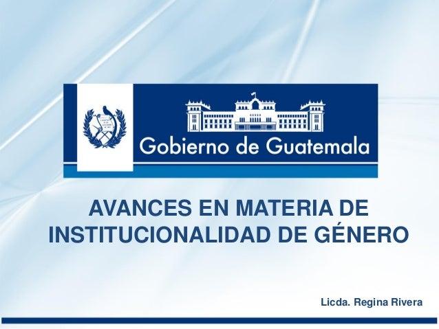 Licda. Regina Rivera AVANCES EN MATERIA DE INSTITUCIONALIDAD DE GÉNERO