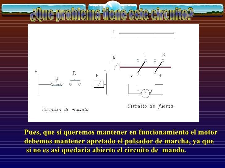 ¿Que problema tiene este circuito? Pues, que sí queremos mantener en funcionamiento el motor debemos mantener apretado el ...