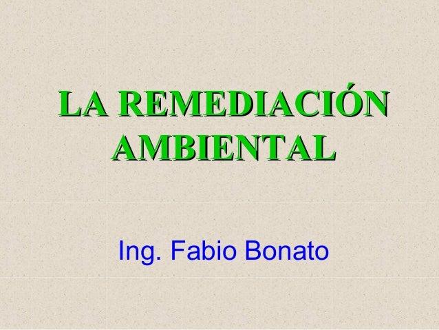 LA REMEDIACIÓNLA REMEDIACIÓN AMBIENTALAMBIENTAL Ing. Fabio Bonato