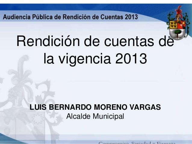 Rendición de cuentas de la vigencia 2013  LUIS BERNARDO MORENO VARGAS Alcalde Municipal