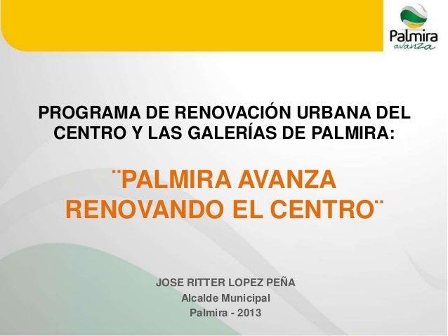 PROGRAMA DE RENOVACIÓN URBANA DEL  CENTRO Y LAS GALERÍAS DE PALMIRA:  ¨PALMIRA AVANZA  RENOVANDO EL CENTRO¨  JOSE RITTER L...