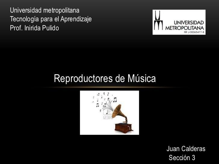 Universidad metropolitanaTecnología para el AprendizajeProf. Inirida Pulido                Reproductores de Música        ...