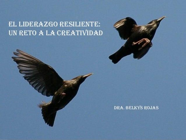 EL LIDERAZGO RESILIENTE: UN RETO A LA CREATIVIDAD DRA. BELKYS ROJAS