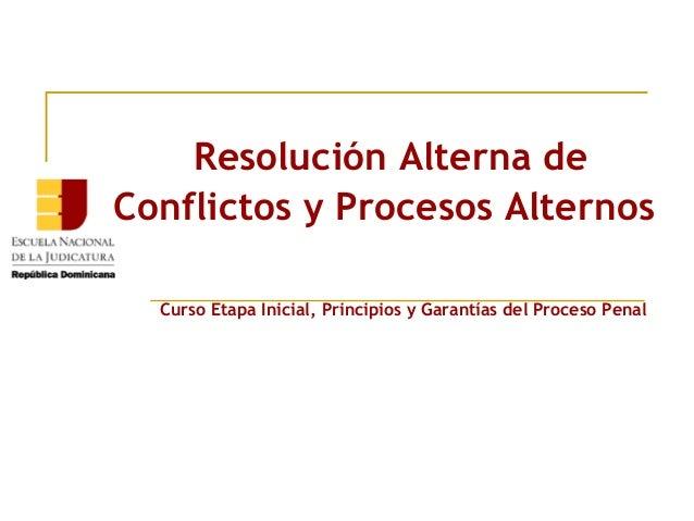Resolución Alterna de  Conflictos y Procesos Alternos  Curso Etapa Inicial, Principios y Garantías del Proceso Penal
