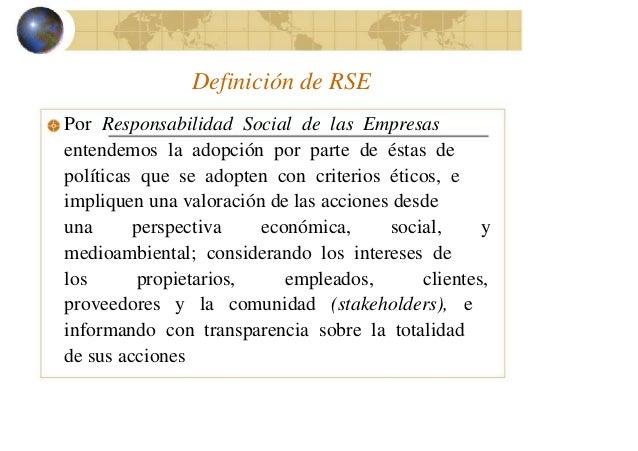 Definición de RSE Por Responsabilidad Social de las Empresas entendemos la adopción por parte de éstas de políticas que se...