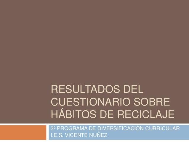 RESULTADOS DELCUESTIONARIO SOBREHÁBITOS DE RECICLAJE3º PROGRAMA DE DIVERSIFICACIÓN CURRICULARI.E.S. VICENTE NUÑEZ