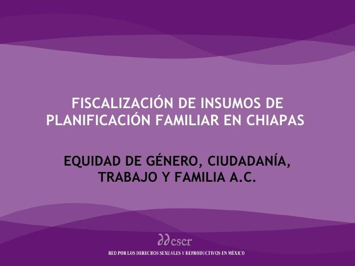 FISCALIZACIÓN DE INSUMOS DE PLANIFICACIÓN FAMILIAR EN CHIAPAS  EQUIDAD DE GÉNERO, CIUDADANÍA, TRABAJO Y FAMILIA A.C. Género