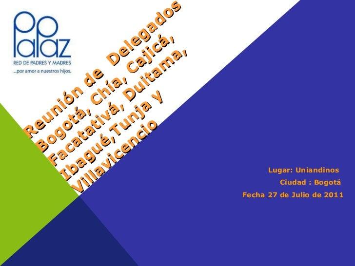 Reunión de  Delegados  Bogotá, Chía, Cajicá, Facatativá, Duitama, Ibagué,Tunja y Villavicencio <ul><li>Lugar: Uniandinos  ...