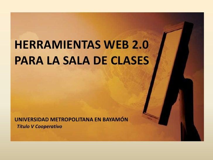 HERRAMIENTAS WEB 2.0 <br />PARA LA SALA DE CLASES<br />UNIVERSIDAD METROPOLITANA EN BAYAMÓNTítulo V Cooperativo<br />