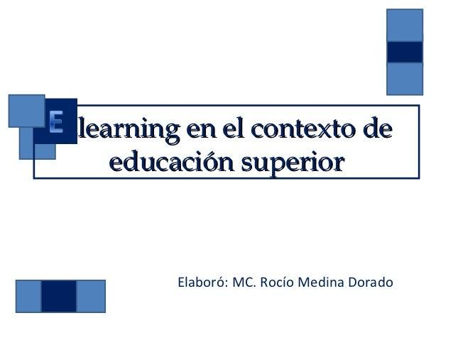 Elearning en el contexto de    educación superior         Elaboró: MC. Rocío Medina Dorado