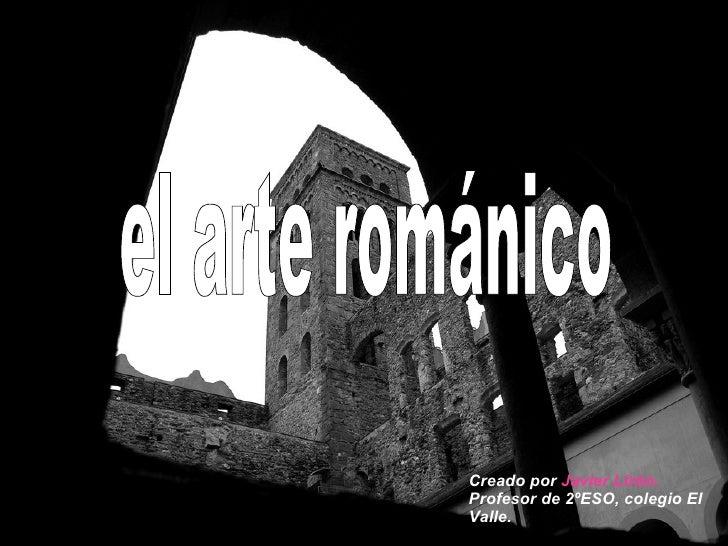el arte románico Creado por  Javier Lirón.  Profesor de 2ºESO, colegio El Valle.