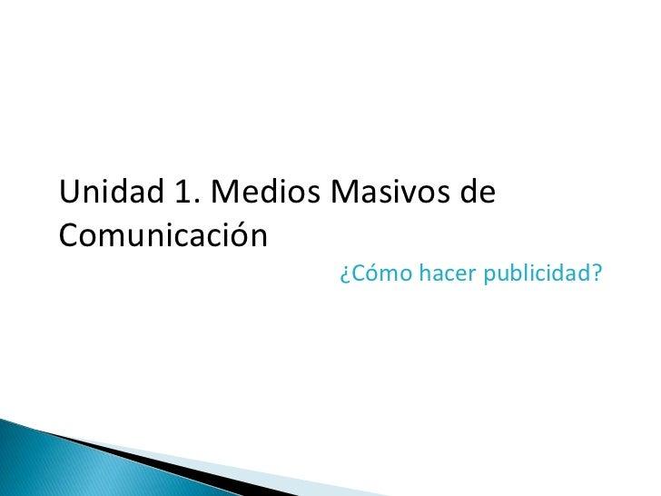 Unidad 1. Medios Masivos deComunicación                 ¿Cómo hacer publicidad?