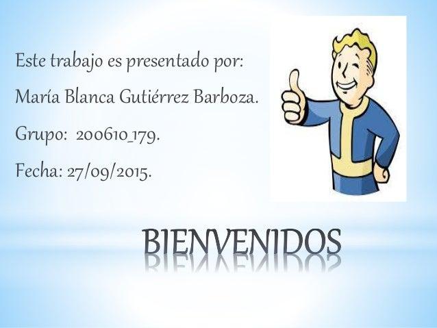 Este trabajo es presentado por: María Blanca Gutiérrez Barboza. Grupo: 200610_179. Fecha: 27/09/2015.