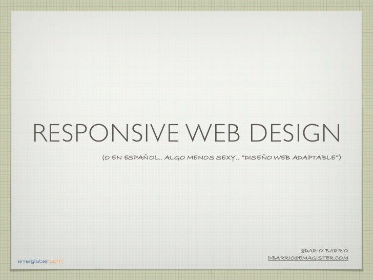"RESPONSIVE WEB DESIGN    (O EN ESPAÑOL.. ALGO MENOS SEXY.. ""DISEÑO WEB ADAPTABLE"")                                        ..."